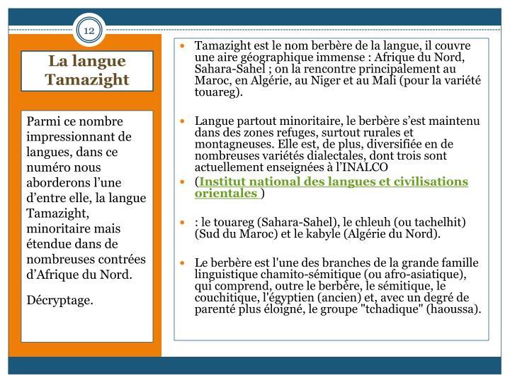 Tamazight est le nom berbre de la langue, il couvre une aire gographique immense : Afrique du Nord, Sahara-Sahel ; on la rencontre principalement au Maroc, en Algrie, au Niger et au Mali (pour la varit touareg).