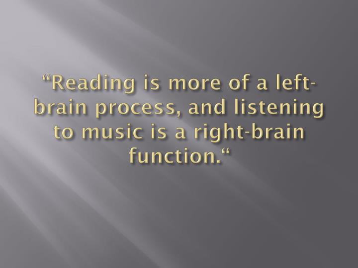 """Reading is more of a left-brain process, and listening to music is a right-brain function."""