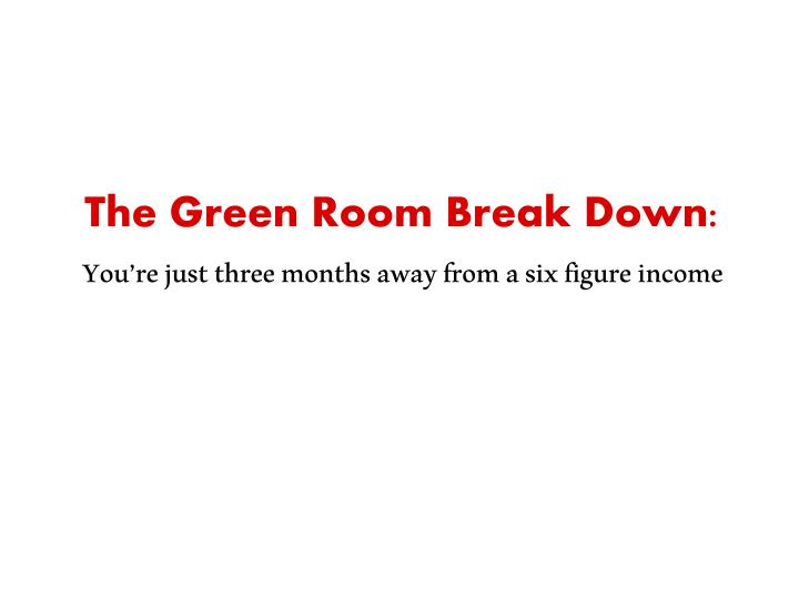 The green room break down you re just three months away from a six figure income