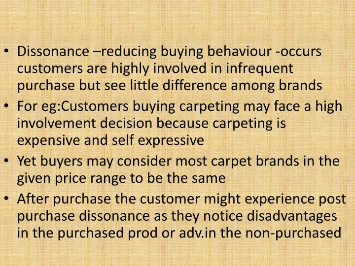 Dissonance –reducing buying behaviour -occurs  customers are highly involved in infrequent purchase but see little difference among brands