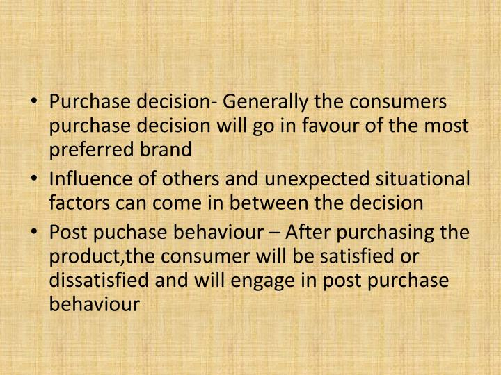 Purchase decision- Generally the consumers purchase decision will go in favour of the most preferred brand
