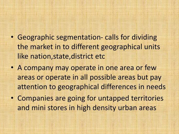 Geographic segmentation- calls for dividing the market in to different geographical units like nation,state,district etc