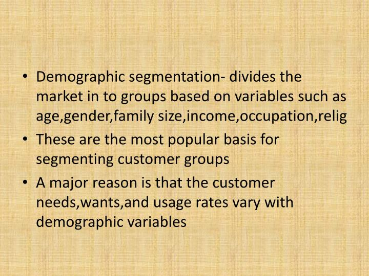 Demographic segmentation- divides the market in to groups based on variables such as age,gender,family size,income,occupation,relig