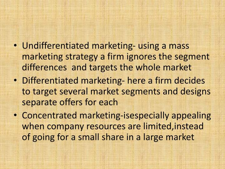 Undifferentiated marketing- using a mass marketing strategy a firm ignores the segment differences  and targets the whole market