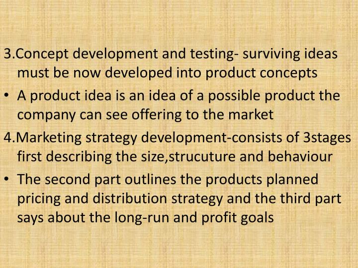 3.Concept development and testing- surviving ideas must be now developed into product concepts