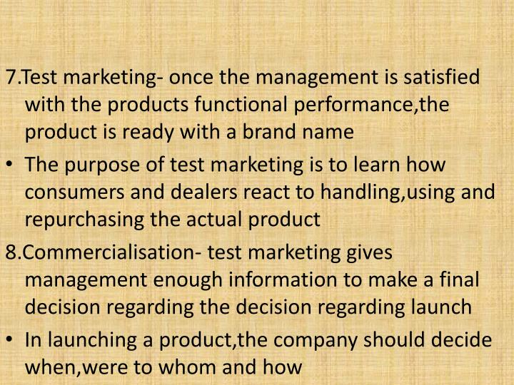 7.Test marketing- once the management is satisfied with the products functional performance,the product is ready with a brand name