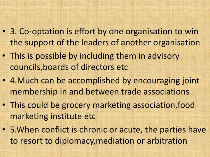3. Co-optation is effort by one organisation to win the support of the leaders of another organisation
