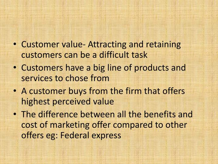 Customer value- Attracting and retaining customers can be a difficult task