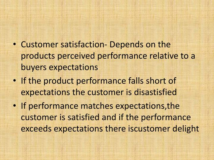 Customer satisfaction- Depends on the products perceived performance relative to a buyers expectations