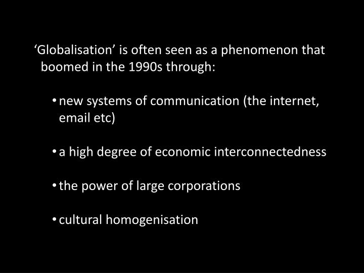 'Globalisation' is often seen as a phenomenon that boomed in the 1990s through