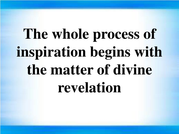 The whole process of inspiration begins with the matter of divine revelation