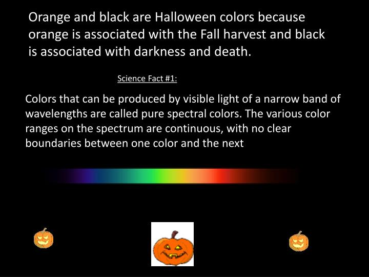 Orange and black are Halloween colors because orange is associated with the Fall harvest and black i...