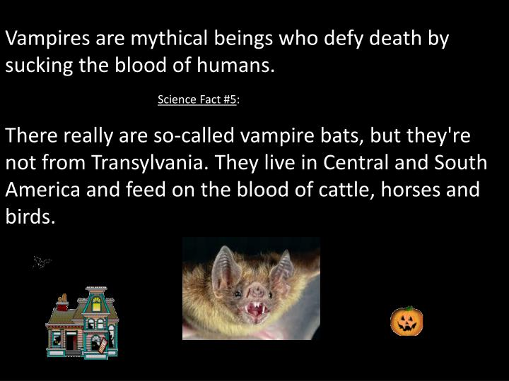 Vampires are mythical beings who defy death by sucking the blood of humans.