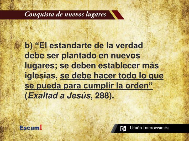 """b) """"El estandarte de la verdad debe ser plantado en nuevos lugares; se deben establecer más iglesias,"""