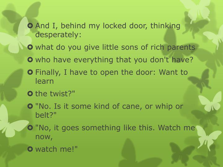 And I, behind my locked door, thinking desperately: