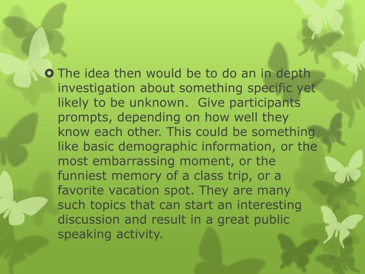 The idea then would be to do an in depth investigation about something specific yet likely to be unknown.  Give participants prompts, depending on how well they know each other. This could be something like basic demographic information, or the most embarrassing moment, or the funniest memory of a class trip, or a favorite vacation spot. They are many such topics that can start an interesting discussion and result in a great public speaking activity.