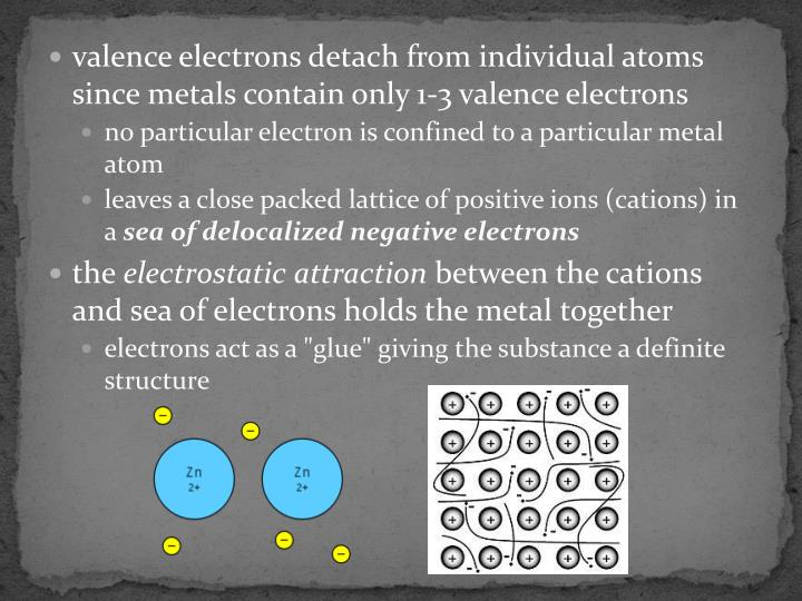 Valence electrons detach from individual atoms since metals contain only 1-3 valence electrons