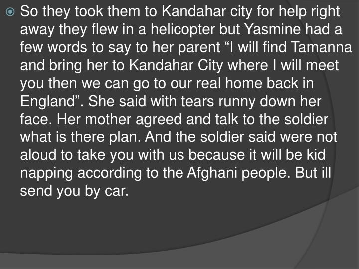 "So they took them to Kandahar city for help right away they flew in a helicopter but Yasmine had a few words to say to her parent ""I will find Tamanna and bring her to Kandahar City where I will meet you then we can go to our real home back in England"". She said with tears runny down her face. Her mother agreed and talk to the soldier what is there plan. And the soldier said were not aloud to take you with us because it will be kid napping according to the Afghani people. But ill send you by car."