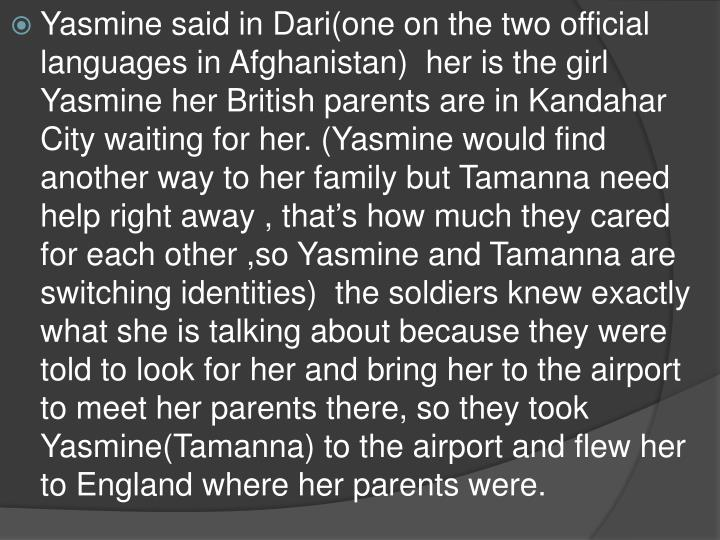 Yasmine said in Dari(one on the two official languages in Afghanistan)  her is the girl Yasmine her British parents are in Kandahar City waiting for her. (Yasmine would find another way to her family but Tamanna need help right away , that's how much they cared for each other ,so Yasmine and Tamanna are switching identities)  the soldiers knew exactly what she is talking about because they were told to look for her and bring her to the airport to meet her parents there, so they took Yasmine(Tamanna) to the airport and flew her to England where her parents were.