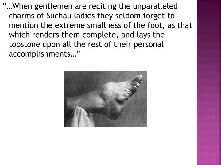 """""""…When gentlemen are reciting the unparalleled charms of Suchau ladies they seldom forget to mention the extreme smallness of the foot, as that which renders them complete, and lays the topstone upon all the rest of their personal accomplishments…"""""""