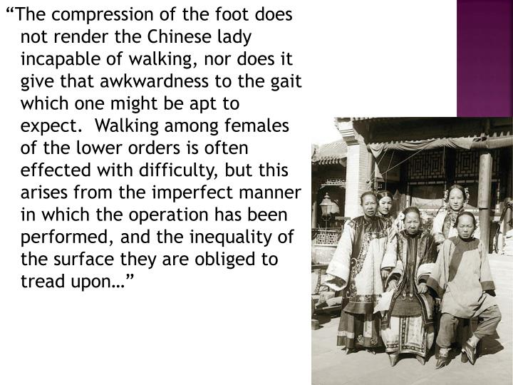 """The compression of the foot does not render the Chinese lady incapable of walking, nor does it give that awkwardness to the gait which one might be apt to expect.  Walking among females of the lower orders is often effected with difficulty, but this arises from the imperfect manner in which the operation has been performed, and the inequality of the surface they are obliged to tread upon…"""