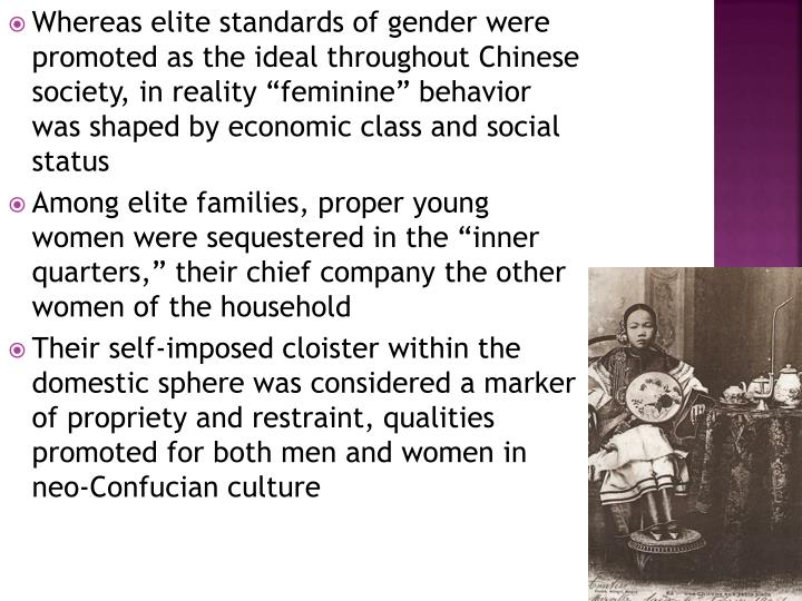 "Whereas elite standards of gender were promoted as the ideal throughout Chinese society, in reality ""feminine"" behavior was shaped by economic class and social status"