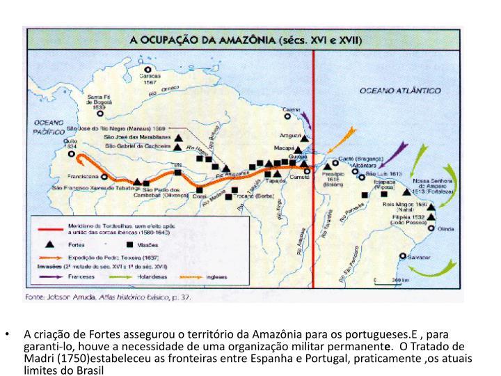 A criação de Fortes assegurou o território da Amazônia para os portugueses.E , para garanti-lo, houve a necessidade de uma organização militar permanent