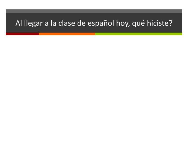 Al llegar a la clase de español hoy, qué hiciste?