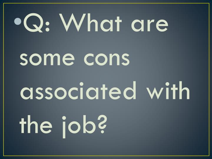 Q: What are some cons associated with the job?
