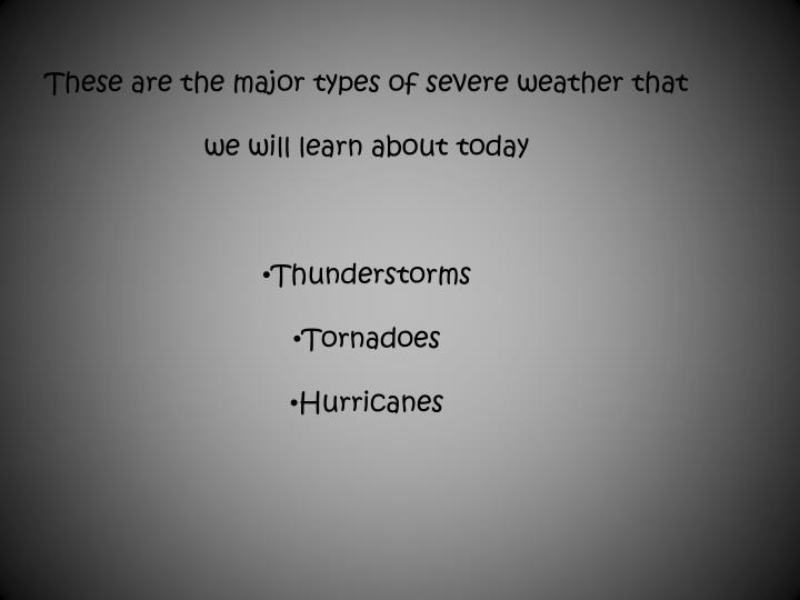 These are the major types of severe weather that we will learn about today