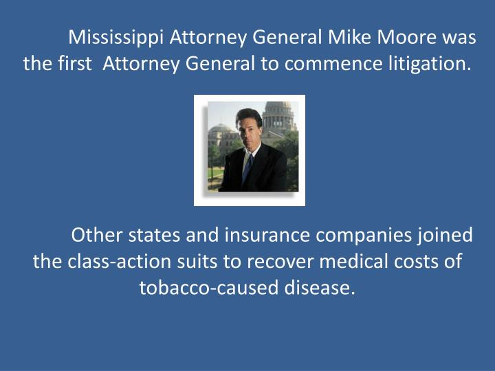 Mississippi Attorney General Mike Moore was the first  Attorney General to commence litigation.