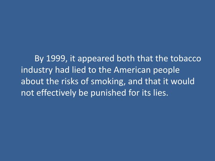 By 1999, it appeared both that the tobacco industry had lied to the American people about the risks of smoking, and that it would not effectively be punished for its lies.