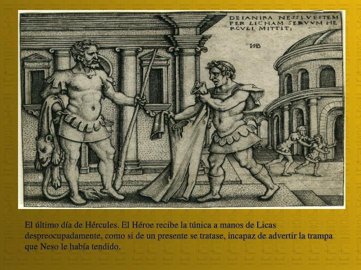El último día de Hércules. El Héroe recibe la túnica a manos de Licas despreocupadamente, como si de un presente se tratase, incapaz de advertir la trampa que Neso le había tendido.