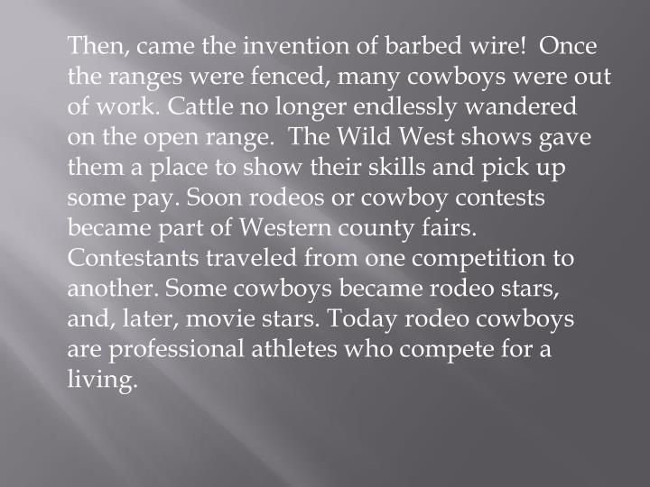 Then, came the invention of barbed wire!  Once the ranges were fenced, many cowboys were out of work. Cattle no longer endlessly wandered on the open range.  The Wild West shows gave them a place to show their skills and pick up some pay. Soon rodeos or cowboy contests became part of Western county fairs. Contestants traveled from one competition to another. Some cowboys became rodeo stars, and, later, movie stars. Today rodeo cowboys are professional athletes who compete for a living.
