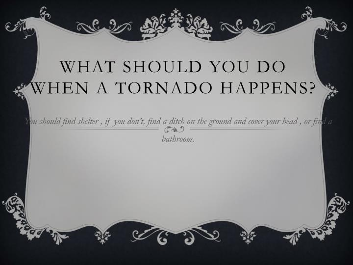 What should you do when a tornado happens