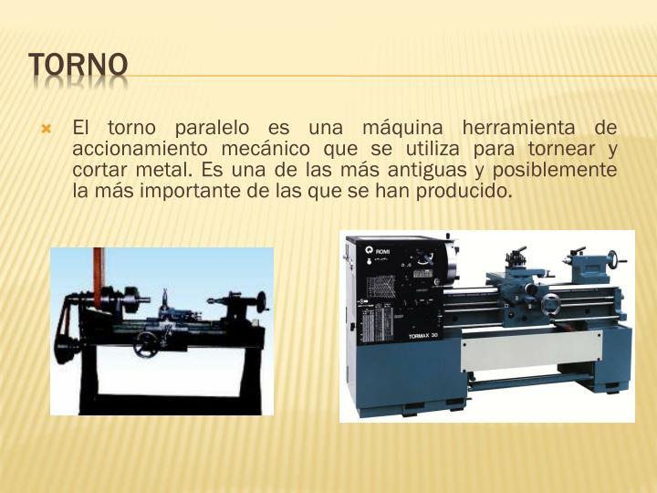 El torno paralelo es una máquina herramienta de accionamiento mecánico que se utiliza para tornear y cortar metal. Es una de las más antiguas y posiblemente la más importante de las que se han producido.