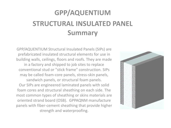 "GPP/AQUENTIUM Structural Insulated Panels (SIPs) are prefabricated insulated structural elements for use in building walls, ceilings, floors and roofs. They are made in a factory and shipped to job sites to replace conventional stud or ""stick frame"" construction. SIPs may be called foam-core panels, stress-skin panels, sandwich panels, or structural foam panels."
