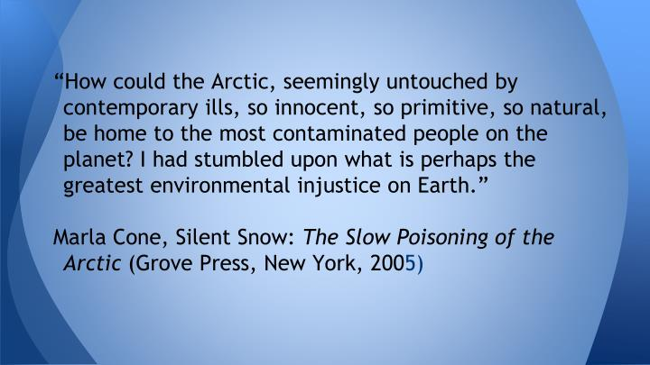 """How could the Arctic, seemingly untouched by contemporary ills, so innocent, so primitive, so natural, be home to the most contaminated people on the planet? I had stumbled upon what is perhaps the greatest environmental injustice on Earth."""