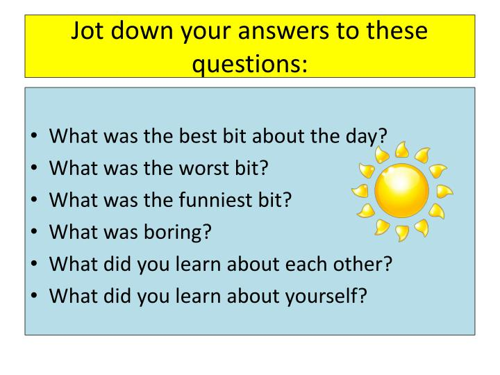Jot down your answers to these questions: