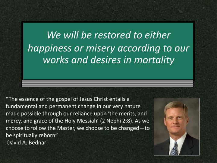 We will be restored to either happiness or misery according to our works and desires in
