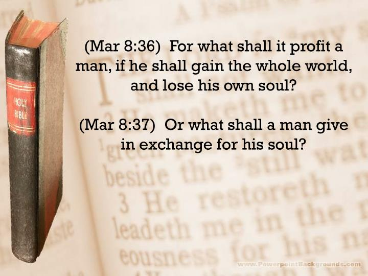 (Mar 8:36)  For what shall it profit a man, if he shall gain the whole world, and lose his own soul?