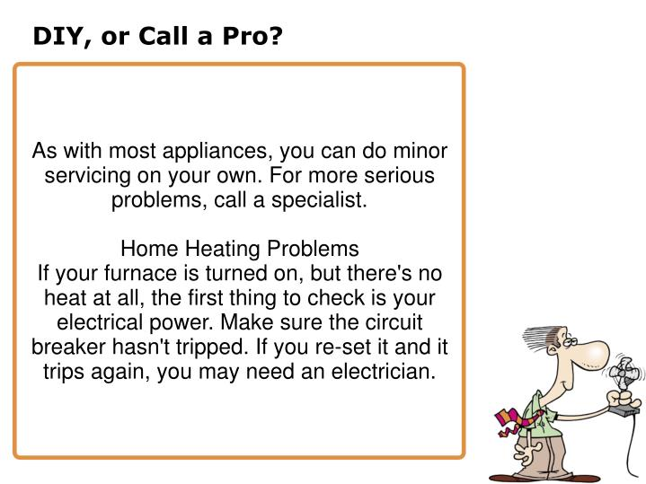 As with most appliances, you can do minor servicing on your own. For more serious problems, call a specialist.