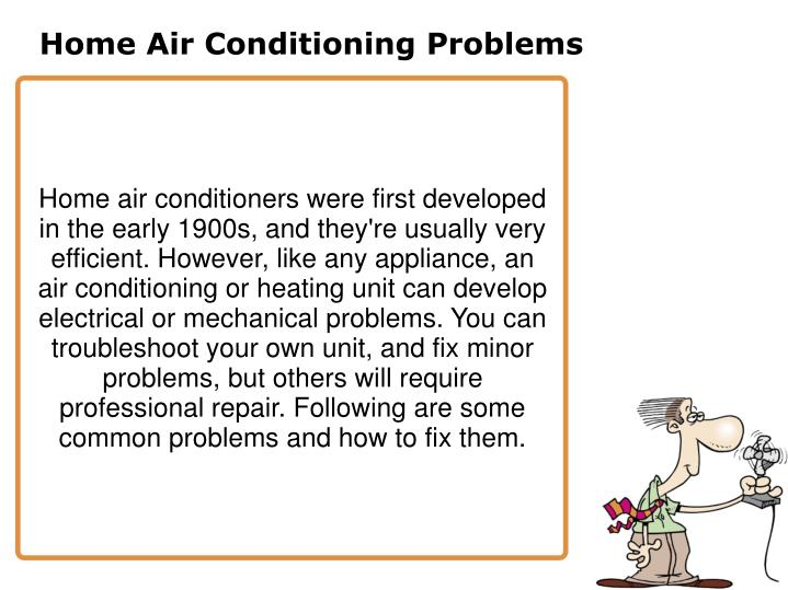 Home air conditioners were first developed in the early 1900s, and they're usually very efficient. However, like any appliance, an air conditioning or heating unit can develop electrical or mechanical problems. You can troubleshoot your own unit, and fix minor problems, but others will require professional repair. Following are some common problems and how to fix them.