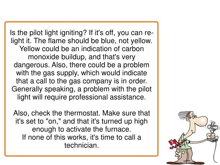 Is the pilot light igniting? If it's off, you can re-light it. The flame should be blue, not yellow. Yellow could be an indication of carbon monoxide buildup, and that's very dangerous. Also, there could be a problem with the gas supply, which would indicate that a call to the gas company is in order. Generally speaking, a problem with the pilot light will require professional assistance.