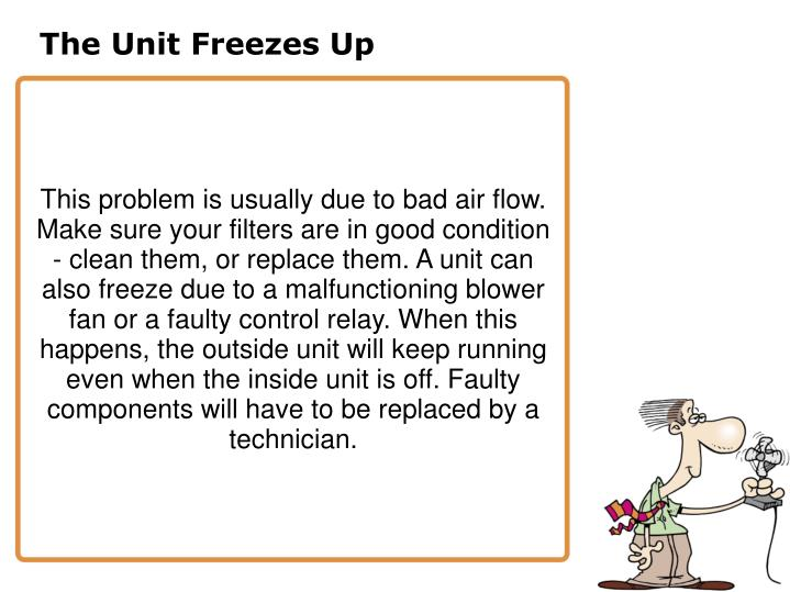 This problem is usually due to bad air flow. Make sure your filters are in good condition - clean them, or replace them. A unit can also freeze due to a malfunctioning blower fan or a faulty control relay. When this happens, the outside unit will keep running even when the inside unit is off. Faulty components will have to be replaced by a technician.