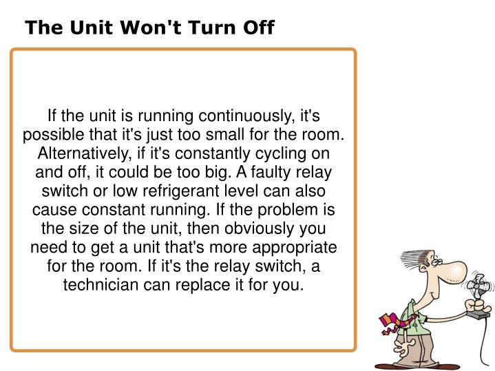 If the unit is running continuously, it's possible that it's just too small for the room. Alternatively, if it's constantly cycling on and off, it could be too big. A faulty relay switch or low refrigerant level can also cause constant running. If the problem is the size of the unit, then obviously you need to get a unit that's more appropriate for the room. If it's the relay switch, a technician can replace it for you.