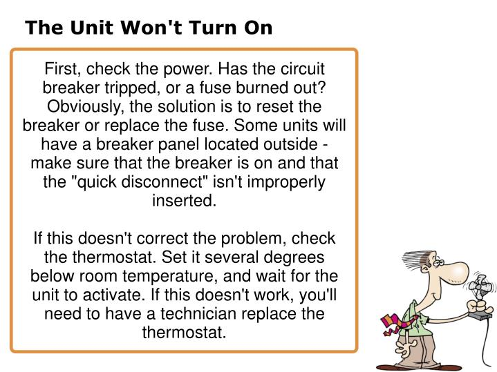 "First, check the power. Has the circuit breaker tripped, or a fuse burned out? Obviously, the solution is to reset the breaker or replace the fuse. Some units will have a breaker panel located outside - make sure that the breaker is on and that the ""quick disconnect"" isn't improperly inserted."
