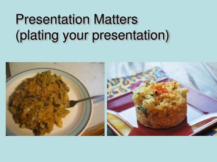 Presentation Matters (plating your presentation)