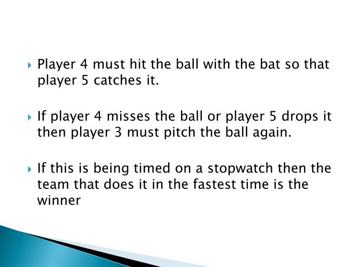 Player 4 must hit the ball with the bat so that player 5 catches it.
