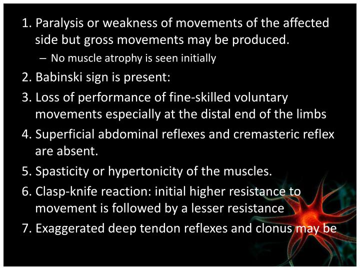 1. Paralysis or weakness of movements of the affected side but gross movements may be produced.
